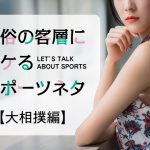 風俗の客層にウケるスポーツネタ☆大相撲編(この力士は特に知っておくと接客情報に役に立つかも?)
